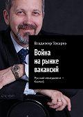 Владимир Токарев -Война нарынке вакансий. Русский менеджмент – Книга 6