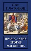 Олег Платонов - Православие против масонства