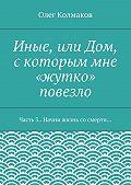 Олег Колмаков - Иные, или Дом, скоторым мне «жутко» повезло. Часть3. Начни жизнь сосмерти…
