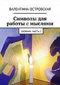 Валентина Островская -Символы для работы с мыслями. Сборник. Часть2