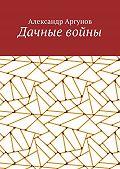 Александр Аргунов - Дачные войны