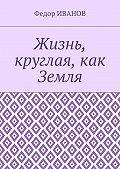 Федор Иванов -Жизнь, круглая, как Земля