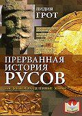 Лидия Грот - Прерванная история русов. Соединяем разделенные эпохи
