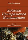 Андрей Акимов -Хроники Центрального Континента. Книга3. Стражи ПылающейЯмы