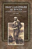 Пьер Саворньян де Бразза -Экспедиции в Экваториальную Африку. 1875–1882. Документы и материалы