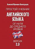 Алексей Виноградов -Простой учебник английского языка– от нуля до среднего уровня. Версия2.0