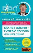 Алексей Москалев -120 лет жизни – только начало. Как победить старение?