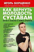 Игорь Борщенко - Как вернуть молодость суставам: актив и позитив в любом возрасте