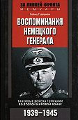 Гейнц  Гудериан - Воспоминания немецкого генерала. Танковые войска Германии во Второй мировой войне. 1939–1945