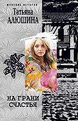 Татьяна Алюшина - На грани счастья