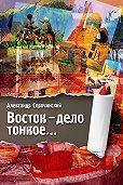 Александр Сорочинский - Восток – дело тонкое…