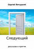 Сергей Бичуцкий -Следующий. Сборник рассказов