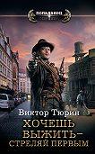 Виктор Тюрин -Хочешь выжить – стреляй первым