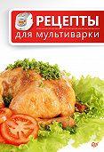 Сборник рецептов - Рецепты для мультиварки