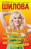 Юлия Шилова - Меня зовут Провокация, или Я выбираю мужчин под цвет платья