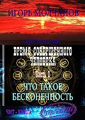 Игорь Молчанов -Время совершенного человека. Часть I. Что такое бесконечность
