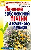 Екатерина Алексеевна Андреева - Лечение заболеваний печени и желчного пузыря