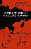 Александр Покровский - Единый учебник новейшей истории
