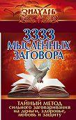 Коллектив авторов -3333 мысленных заговора. Тайный метод сильного заговаривания на деньги, здоровье, любовь и защиту