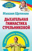 Михаил Щетинин -Дыхательная гимнастика Стрельниковой. Дыши правильно, укрепляй здоровье