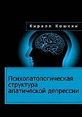 Кирилл Кошкин - Психопатологическая структура апатической депрессии