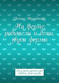 Евгения Шульдякова -Наферме: родители идети, звуки фермы. On afarm: parents and children, farm sounds