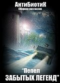 Артем «АнтиБиотиК» Чуприн -Пепел забытых легенд (сборник)