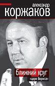 Александр Коржаков -Ближний круг «царя Бориса»