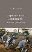 Григорий Явлинский -Периферийный авторитаризм. Как и куда пришла Россия