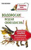 Роза Волкова -Водоросли: исцели свою болезнь! Природная кладовая витаминов и биологически активных веществ