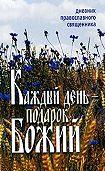 Неустановленный автор -Каждый день – подарок Божий. Дневник православного священника