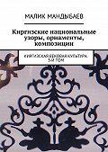 Малик Мандыбаев -Киргизские национальные узоры, орнаменты, композиции. Киргизская вековая культура. 3-й том