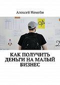 Алексей Номейн -Как получить деньги намалый бизнес