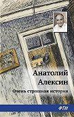 Анатолий Георгиевич Алексин - Очень страшная история
