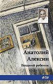 Анатолий Георгиевич Алексин -Поздний ребенок