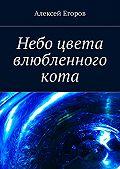 Алексей Егоров -Небо цвета влюбленного кота