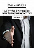 Полина Москвина -Искусство отношений, или Как притянуть успех. Книга-тренинг