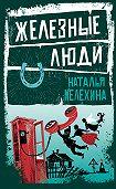 Наталья Мелёхина -Железные люди (сборник)