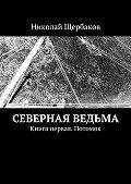 Николай Щербаков - Северная ведьма. Книга первая. Потомок