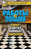Галина Серикова -Работы с полами. Паркет, плитка, ламинат, линолеум