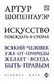 Артур  Шопенгауэр, Э. Сирота - Искусство побеждать в спорах (сборник)