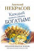 Анатолий Некрасов -Каждый может стать богатым! Предприниматель жизни, или Как богатому попасть в рай