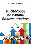 Алексей Номейн -10 способов получить больше продаж