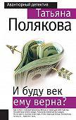Татьяна Полякова -И буду век ему верна?