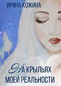 Ирина Кожина -Накрыльях моей реальности