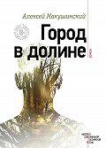 Алексей Макушинский -Город в долине