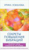 И. А. Усманова -Секреты повышения вибраций. Основы многомерного моделирования. Узнай все тайны и получи то, что хочешь