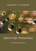 Андрей Сутоцкий -Оркестр тишины. Сборник стихотворений