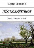 Андрей Чеховский -Постюбилейное. Книга 2. Просто СТИШКИ