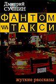 Дмитрий Суслин -Фантом-такси (сборник рассказов)